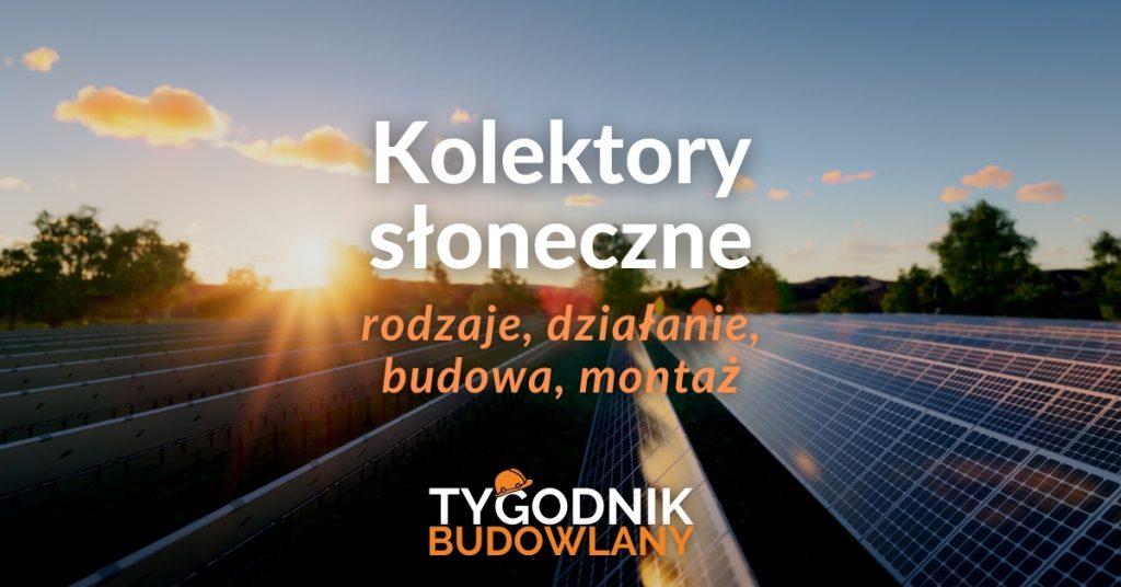 Kolektory słoneczne - rodzaje, działanie, budowa, montaż