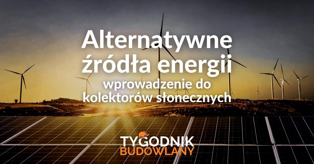 Alternatywne źródła energii – wprowadzenie do kolektorów słonecznych